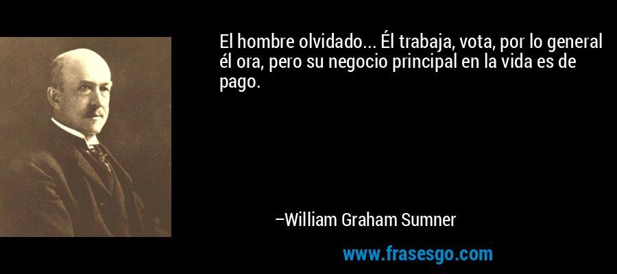 El hombre olvidado... Él trabaja, vota, por lo general él ora, pero su negocio principal en la vida es de pago. – William Graham Sumner