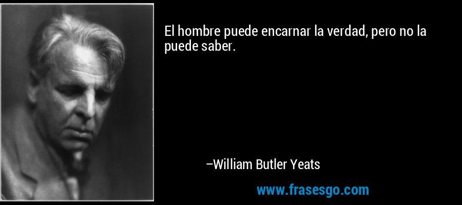 El hombre puede encarnar la verdad, pero no la puede saber. – William Butler Yeats