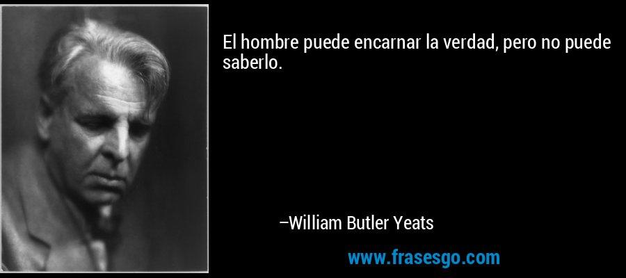 El hombre puede encarnar la verdad, pero no puede saberlo. – William Butler Yeats