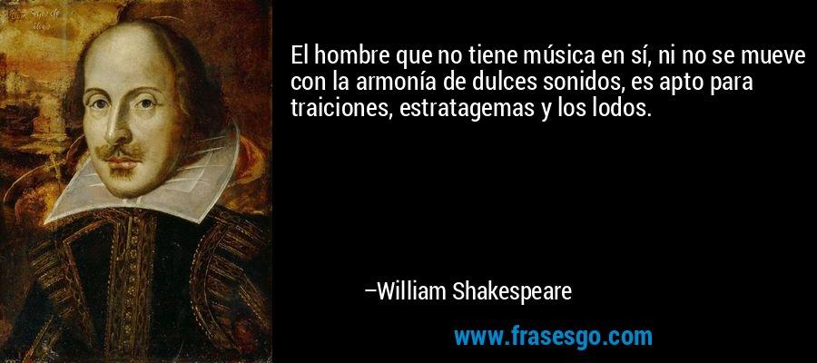 El hombre que no tiene música en sí, ni no se mueve con la armonía de dulces sonidos, es apto para traiciones, estratagemas y los lodos. – William Shakespeare