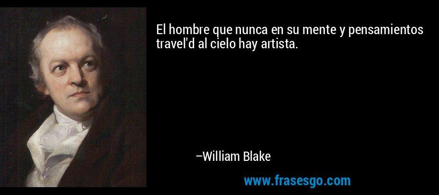 El hombre que nunca en su mente y pensamientos travel'd al cielo hay artista. – William Blake