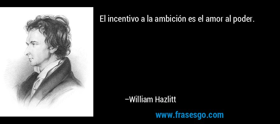 El incentivo a la ambición es el amor al poder. – William Hazlitt