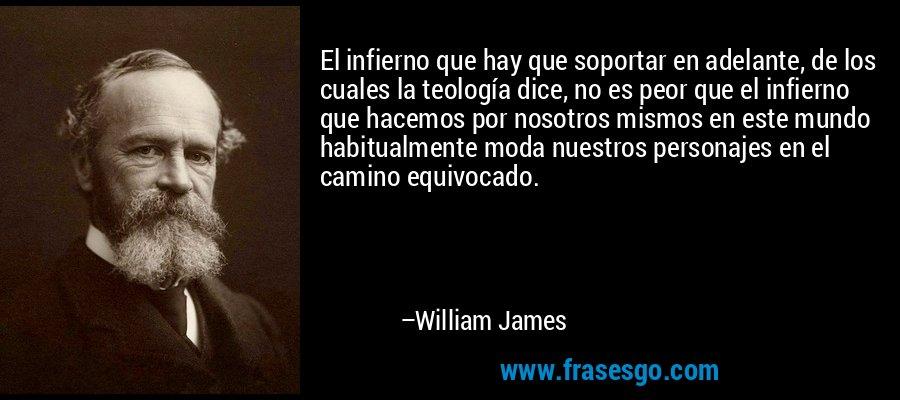 El infierno que hay que soportar en adelante, de los cuales la teología dice, no es peor que el infierno que hacemos por nosotros mismos en este mundo habitualmente moda nuestros personajes en el camino equivocado. – William James