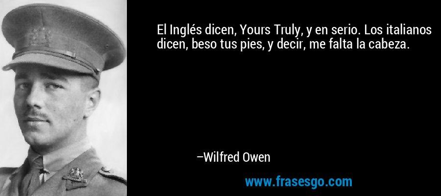 El Inglés dicen, Yours Truly, y en serio. Los italianos dicen, beso tus pies, y decir, me falta la cabeza. – Wilfred Owen