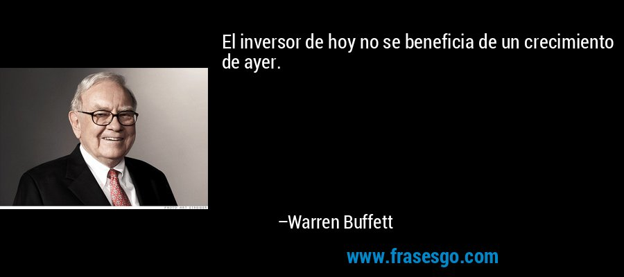 El inversor de hoy no se beneficia de un crecimiento de ayer. – Warren Buffett