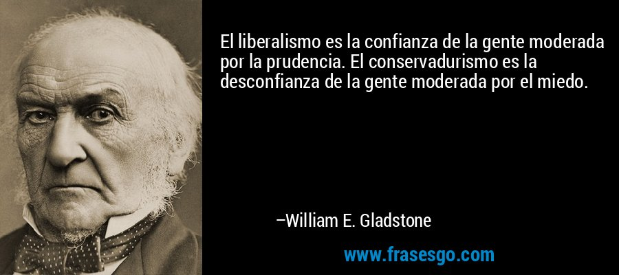El liberalismo es la confianza de la gente moderada por la prudencia. El conservadurismo es la desconfianza de la gente moderada por el miedo. – William E. Gladstone