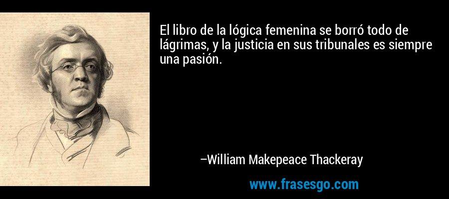 El libro de la lógica femenina se borró todo de lágrimas, y la justicia en sus tribunales es siempre una pasión. – William Makepeace Thackeray