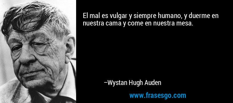 El mal es vulgar y siempre humano, y duerme en  nuestra cama y come en nuestra mesa. – Wystan Hugh Auden