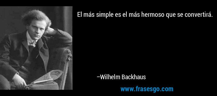El más simple es el más hermoso que se convertirá. – Wilhelm Backhaus