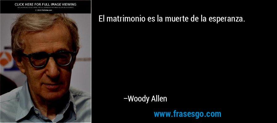 El matrimonio es la muerte de la esperanza. – Woody Allen
