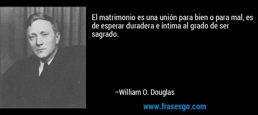 El matrimonio es una unión para bien o para mal, es de esperar duradera e íntima al grado de ser sagrado. – William O. Douglas