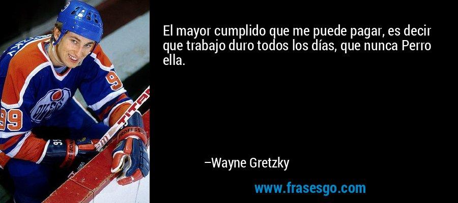 El mayor cumplido que me puede pagar, es decir que trabajo duro todos los días, que nunca Perro ella. – Wayne Gretzky