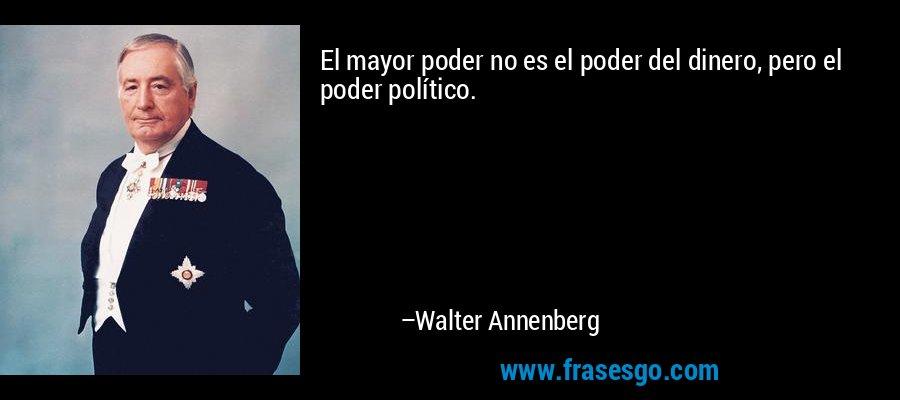 El mayor poder no es el poder del dinero, pero el poder político. – Walter Annenberg