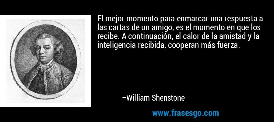 El mejor momento para enmarcar una respuesta a las cartas de un amigo, es el momento en que los recibe. A continuación, el calor de la amistad y la inteligencia recibida, cooperan más fuerza. – William Shenstone