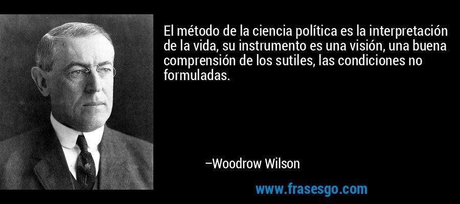 El método de la ciencia política es la interpretación de la vida, su instrumento es una visión, una buena comprensión de los sutiles, las condiciones no formuladas. – Woodrow Wilson