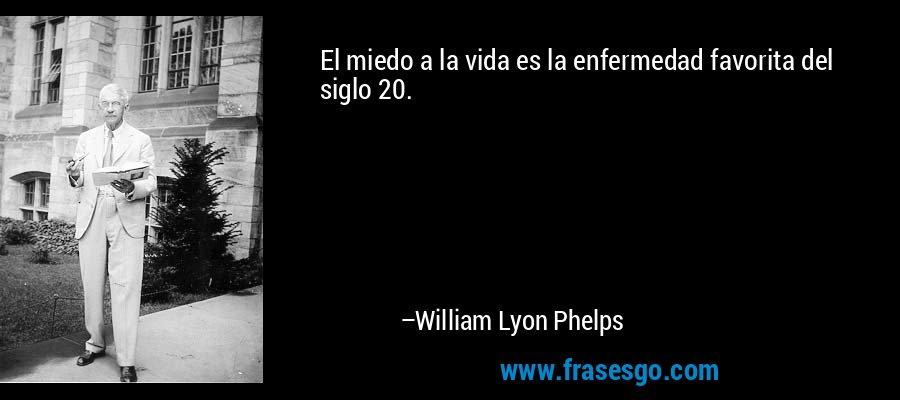 El miedo a la vida es la enfermedad favorita del siglo 20. – William Lyon Phelps