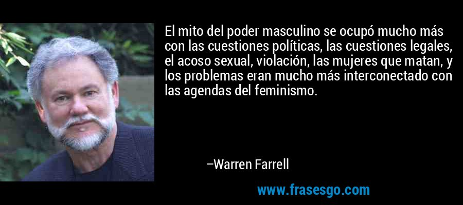 El mito del poder masculino se ocupó mucho más con las cuestiones políticas, las cuestiones legales, el acoso sexual, violación, las mujeres que matan, y los problemas eran mucho más interconectado con las agendas del feminismo. – Warren Farrell