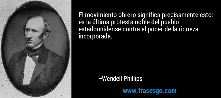 El movimiento obrero significa precisamente esto: es la última protesta noble del pueblo estadounidense contra el poder de la riqueza incorporada. – Wendell Phillips