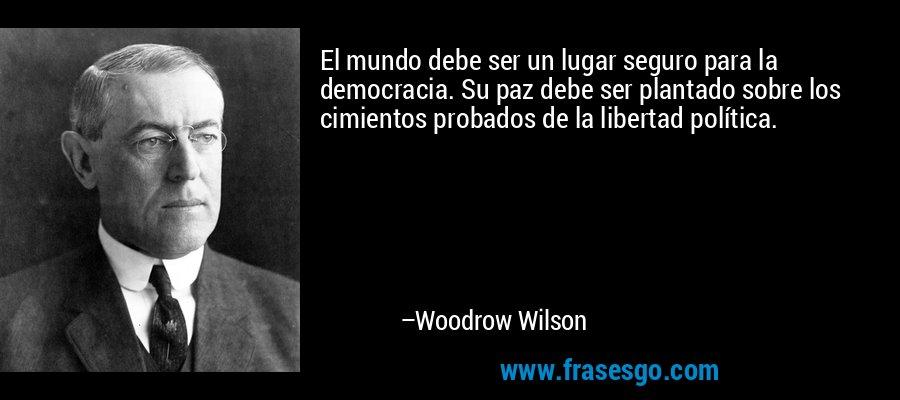 El mundo debe ser un lugar seguro para la democracia. Su paz debe ser plantado sobre los cimientos probados de la libertad política. – Woodrow Wilson