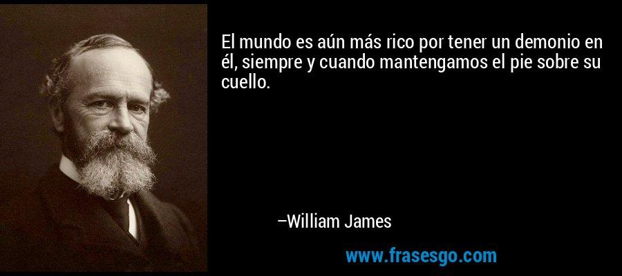 El mundo es aún más rico por tener un demonio en él, siempre y cuando mantengamos el pie sobre su cuello. – William James
