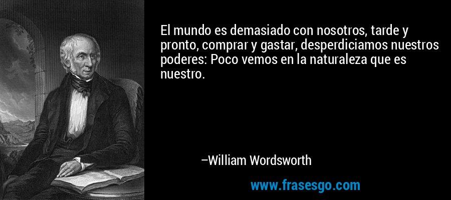 El mundo es demasiado con nosotros, tarde y pronto, comprar y gastar, desperdiciamos nuestros poderes: Poco vemos en la naturaleza que es nuestro. – William Wordsworth