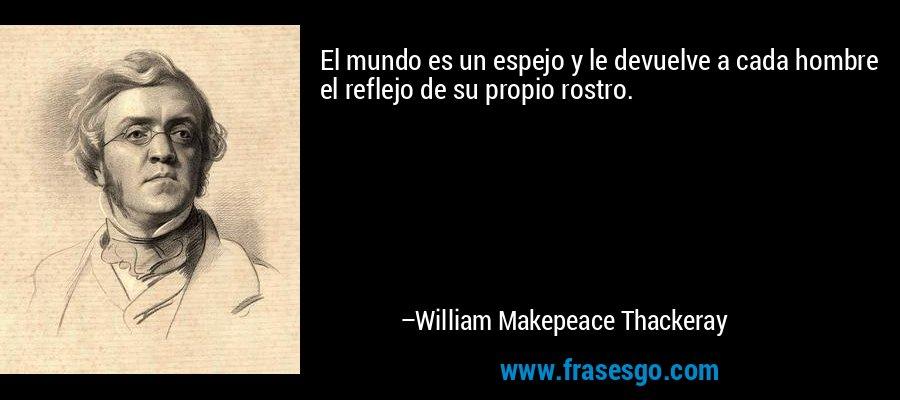 El mundo es un espejo y le devuelve a cada hombre el reflejo de su propio rostro. – William Makepeace Thackeray