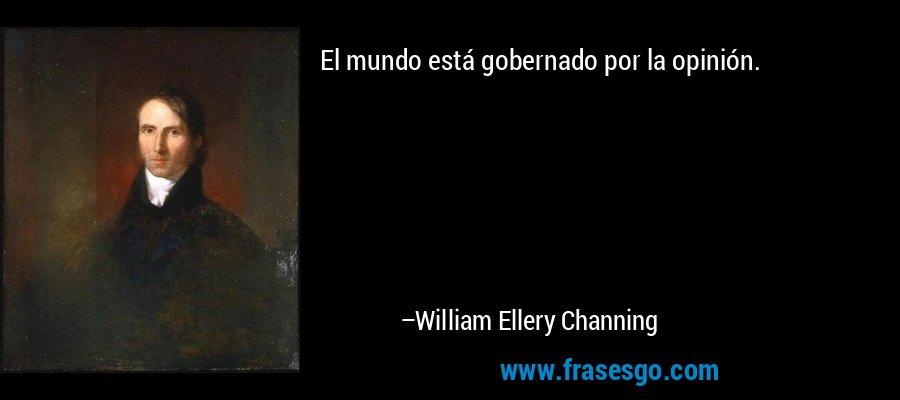 El mundo está gobernado por la opinión. – William Ellery Channing