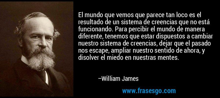 El mundo que vemos que parece tan loco es el resultado de un sistema de creencias que no está funcionando. Para percibir el mundo de manera diferente, tenemos que estar dispuestos a cambiar nuestro sistema de creencias, dejar que el pasado nos escape, ampliar nuestro sentido de ahora, y disolver el miedo en nuestras mentes. – William James