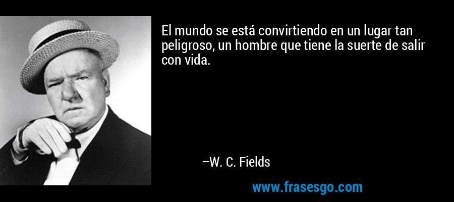 El mundo se está convirtiendo en un lugar tan peligroso, un hombre que tiene la suerte de salir con vida. – W. C. Fields