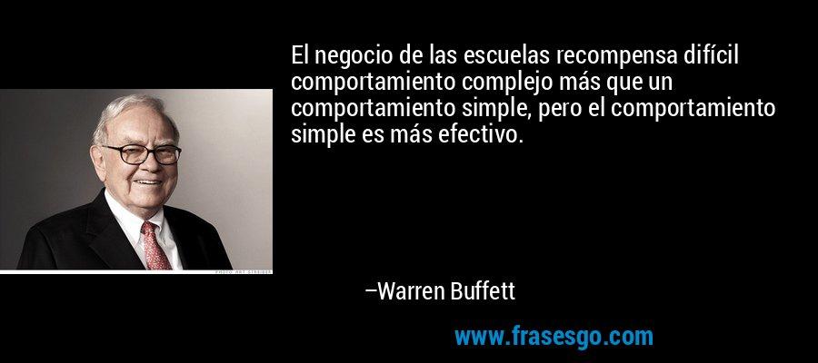 El negocio de las escuelas recompensa difícil comportamiento complejo más que un comportamiento simple, pero el comportamiento simple es más efectivo. – Warren Buffett