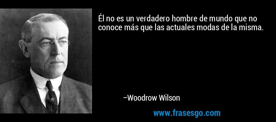 Él no es un verdadero hombre de mundo que no conoce más que las actuales modas de la misma. – Woodrow Wilson
