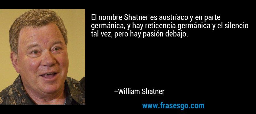 El nombre Shatner es austríaco y en parte germánica, y hay reticencia germánica y el silencio tal vez, pero hay pasión debajo. – William Shatner
