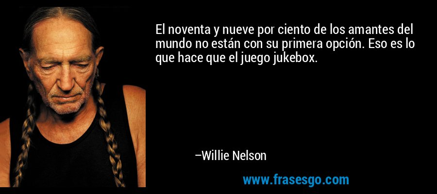 El noventa y nueve por ciento de los amantes del mundo no están con su primera opción. Eso es lo que hace que el juego jukebox. – Willie Nelson