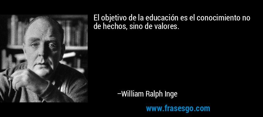 El objetivo de la educación es el conocimiento no de hechos, sino de valores. – William Ralph Inge