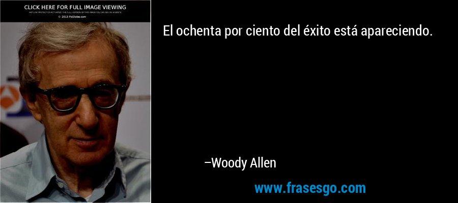 El ochenta por ciento del éxito está apareciendo. – Woody Allen