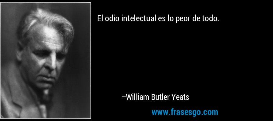 El odio intelectual es lo peor de todo. – William Butler Yeats