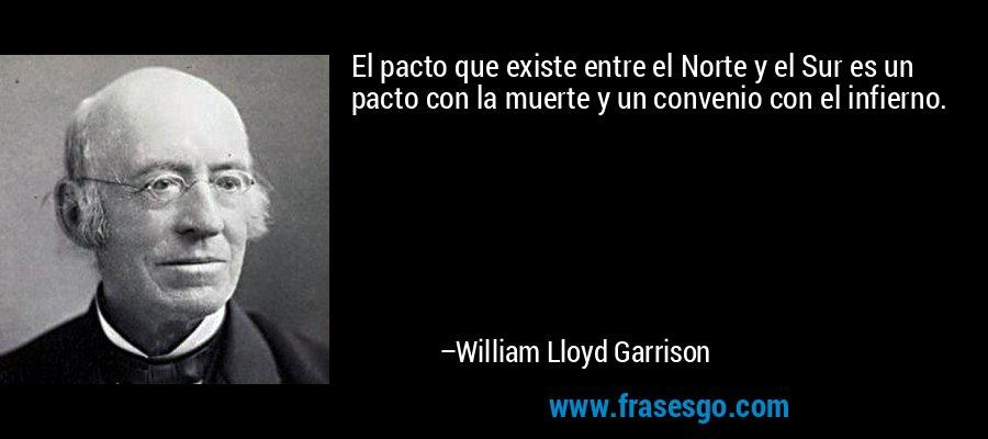 El pacto que existe entre el Norte y el Sur es un pacto con la muerte y un convenio con el infierno. – William Lloyd Garrison