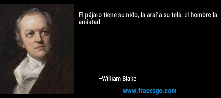 El pájaro tiene su nido, la araña su tela, el hombre la amistad. – William Blake