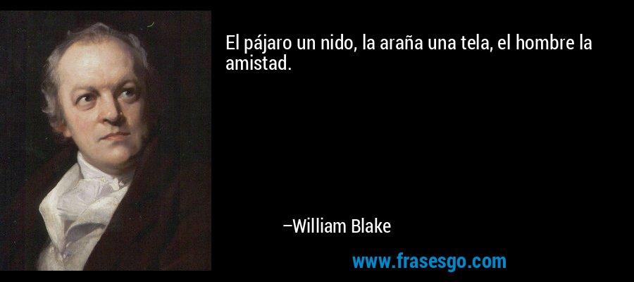 El pájaro un nido, la araña una tela, el hombre la amistad. – William Blake