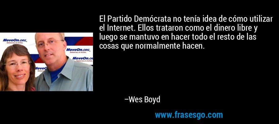 El Partido Demócrata no tenía idea de cómo utilizar el Internet. Ellos trataron como el dinero libre y luego se mantuvo en hacer todo el resto de las cosas que normalmente hacen. – Wes Boyd