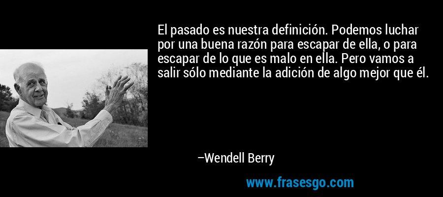 El pasado es nuestra definición. Podemos luchar por una buena razón para escapar de ella, o para escapar de lo que es malo en ella. Pero vamos a salir sólo mediante la adición de algo mejor que él. – Wendell Berry