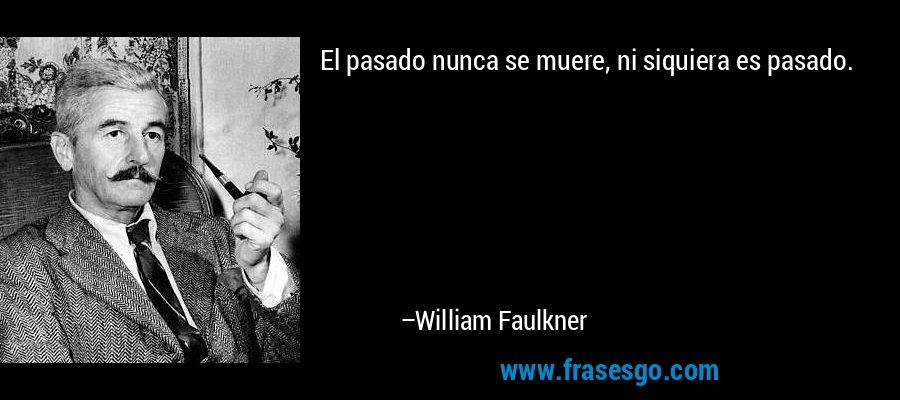 El pasado nunca se muere, ni siquiera es pasado. – William Faulkner