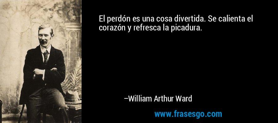 El perdón es una cosa divertida. Se calienta el corazón y refresca la picadura. – William Arthur Ward