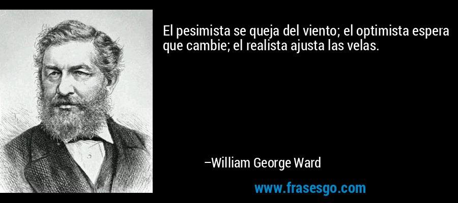 El pesimista se queja del viento; el optimista espera que cambie; el realista ajusta las velas. – William George Ward