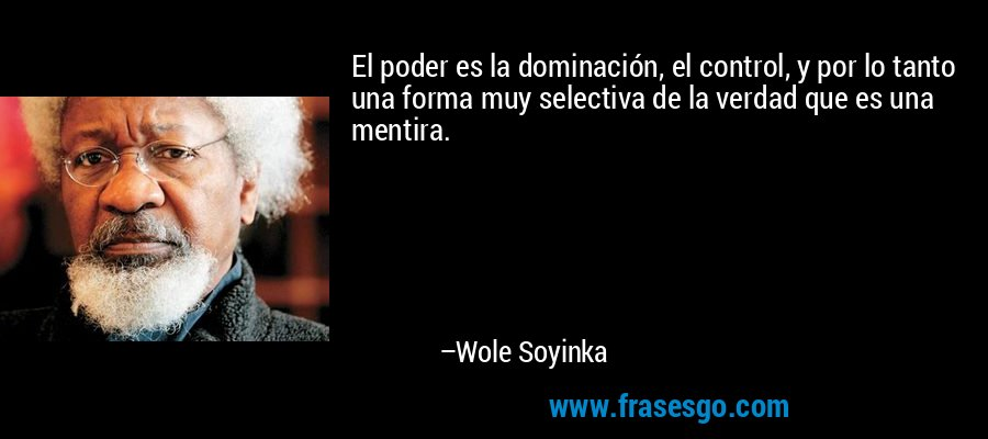 El poder es la dominación, el control, y por lo tanto una forma muy selectiva de la verdad que es una mentira. – Wole Soyinka