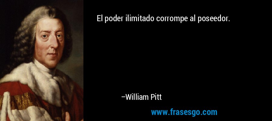 El poder ilimitado corrompe al poseedor. – William Pitt