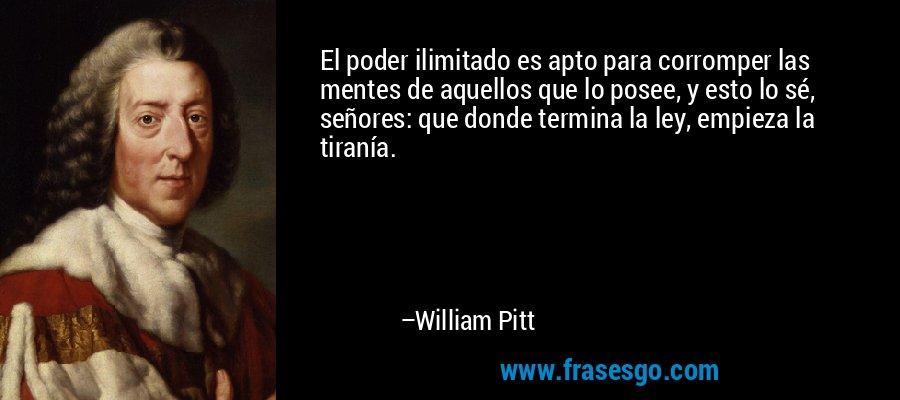 El poder ilimitado es apto para corromper las mentes de aquellos que lo posee, y esto lo sé, señores: que donde termina la ley, empieza la tiranía. – William Pitt