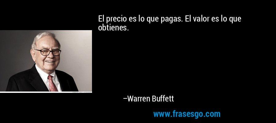 El precio es lo que pagas. El valor es lo que obtienes. – Warren Buffett
