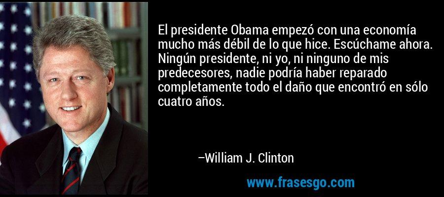 El presidente Obama empezó con una economía mucho más débil de lo que hice. Escúchame ahora. Ningún presidente, ni yo, ni ninguno de mis predecesores, nadie podría haber reparado completamente todo el daño que encontró en sólo cuatro años. – William J. Clinton