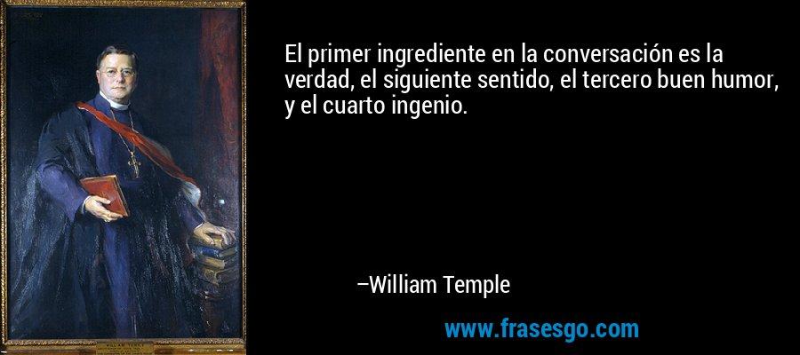 El primer ingrediente en la conversación es la verdad, el siguiente sentido, el tercero buen humor, y el cuarto ingenio. – William Temple